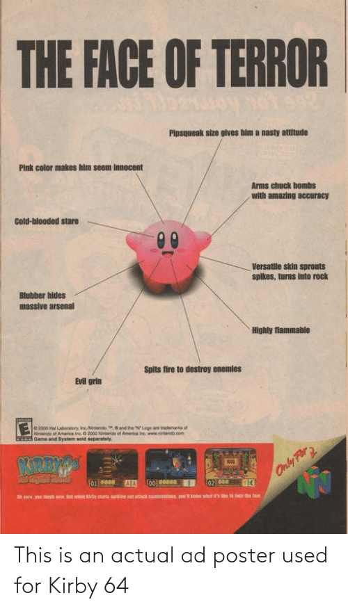 America, Arsenal, and Fire: THE FACE OF TERROR  Pipsqueak size gives him a nasty attitude  Pink color makes him seem innocent  Arms chuck bombs  with amazing accuracy  Cold-blooded stare  00  Versatile skin sprouts  spikes, turns into rock  Blubber hides  massive arsenal  Highly flammable  Spits fire to destroy enemies  Evil grin  2000 Hal Laboratory, IncNintendo and the N Logo are rademarka of  Nintendo of America ine. 2000 Nintando of America ine ww.nintendo.com  Game and System sold separately.  KREWS  Only For  F0110600  02000  Uara you lauph w ut when Kirty start  sti  sat attack contanons you  what i  l  to tace he te This is an actual ad poster used for Kirby 64