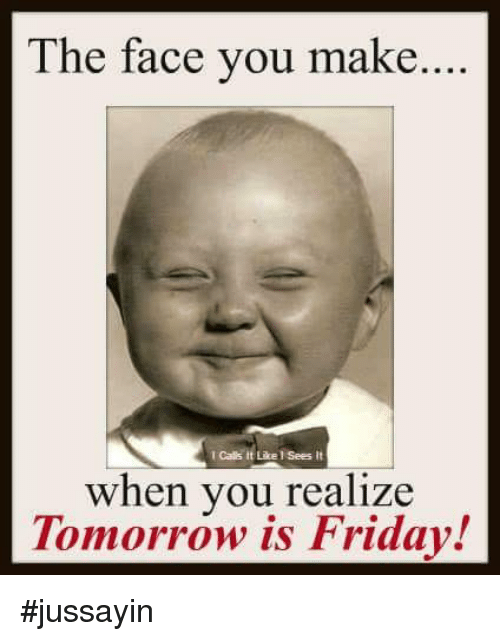 the face you make: The face you make....  I Calls it Like l Sees it  when you realize  Tomorrow is Friday! #jussayin