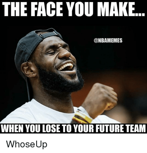 the face you make: THE  FACE  YOU  MAKE.  @NBAMEMES  WHEN YOU LOSE TO YOUR FUTURE TEAM WhoseUp