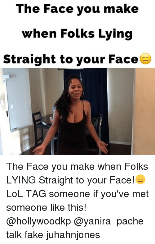 the face you make: The Face you make  when Folks Lying  Straight to your Face The Face you make when Folks LYING Straight to your Face!😑LoL TAG someone if you've met someone like this! @hollywoodkp @yanira_pache talk fake juhahnjones