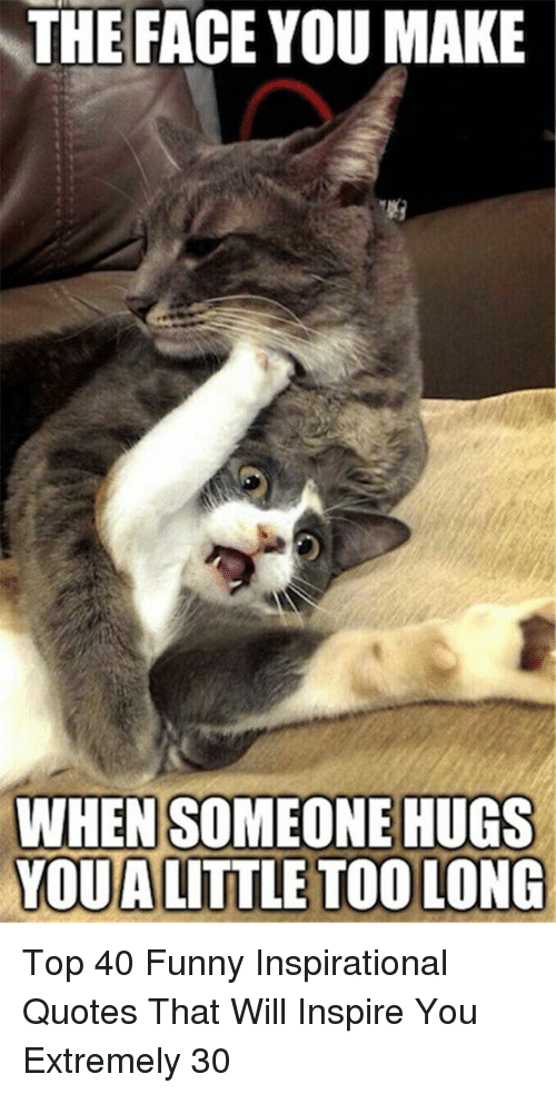 the face you make: THE FACE YOU MAKE  WHEN SOMEONE HUGS  YOUA LITTLE TOO LONG Top 40 Funny Inspirational Quotes That Will Inspire You Extremely 30