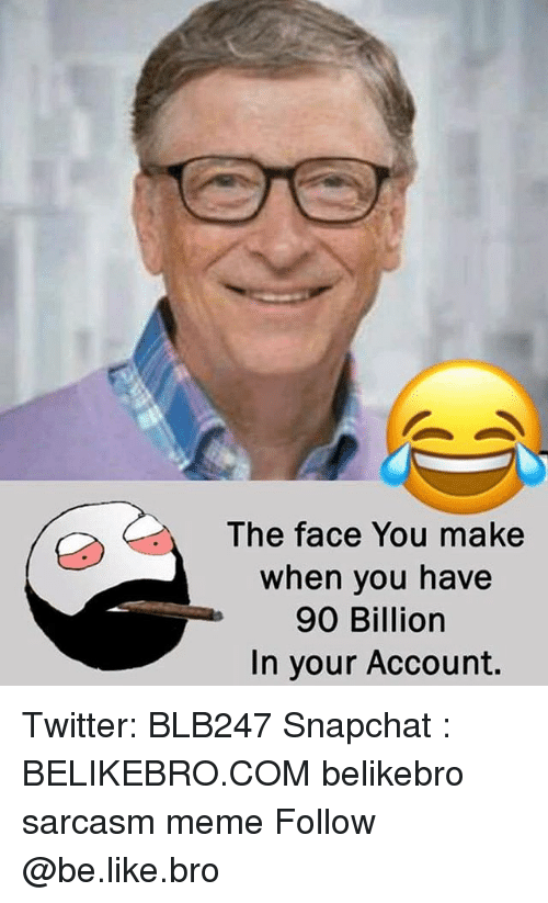 the face you make: The face You make  when you have  90 Billiorn  In your Account. Twitter: BLB247 Snapchat : BELIKEBRO.COM belikebro sarcasm meme Follow @be.like.bro