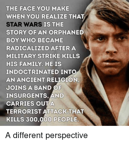 radicalized: THE FACE YOU MAKE  WHEN YOU REALIZE THAT  STAR WARS  STORY OF AN ORPHANED  BOY WHO BECAME  RADICALIZED AFTERA  MILITARY STRIKE KILLS  HIS FAMILY. HE IS  INDOCTRINATED INTO  AN ANCIENT RELIGION,  JOINS A BAND OF  INSURGENTS, AND  CARRIES OUTA  TERRORIST ATTACK THAT  KILLS 300,000 PEOPLE.  IS THE A different perspective