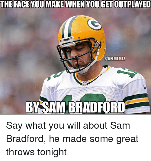 Nfl, Packers, and Sam Bradford: THE FACE YOU MAKE WHEN YOUGETOUTPLAYED  PACKERS  ONFLMEMEZ  BYSAM BRADFORD Say what you will about Sam Bradford, he made some great throws tonight