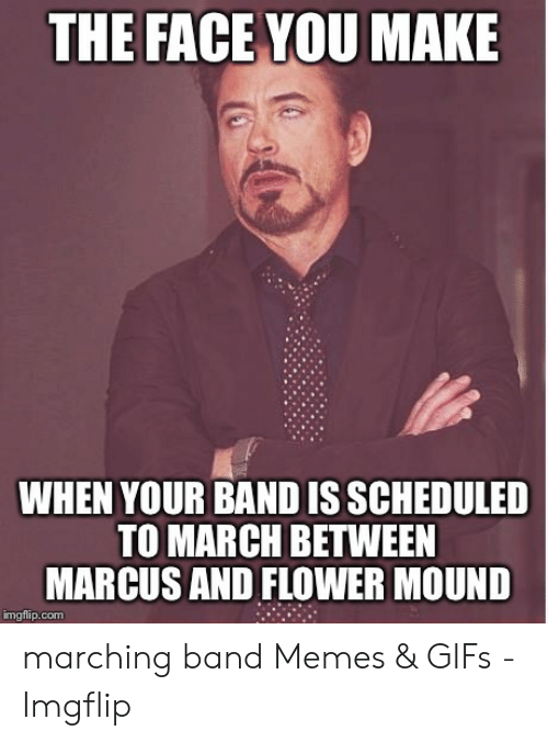 Marching Band Memes: THE FACE YOU MAKE  WHEN YOUR BAND IS SCHEDULED  TO MARCH BETWEEN  MARCUS AND FLOWER MOUND  imgflip.com marching band Memes & GIFs - Imgflip