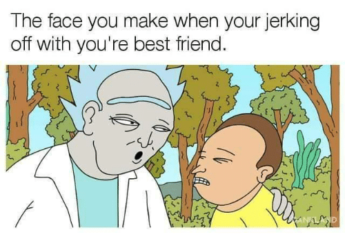 the face you make: The face you make when your jerking  off with you're best friend.