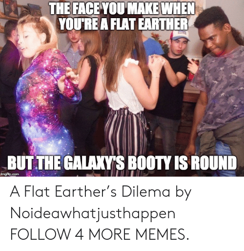 Flat Earther: THE FACE YOU MAKE WHEN  YOU'RE A FLAT EARTHER  BUT THE GALAXY'S BOOTY IS ROUND  imgflip.com A Flat Earther's Dilema by Noideawhatjusthappen FOLLOW 4 MORE MEMES.