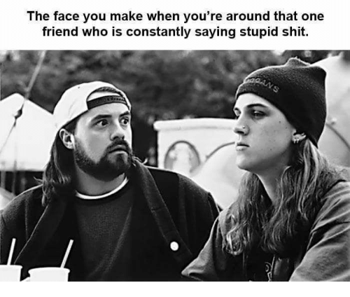 the face you make: The face you make when you're aroun  d that one  friend who is constantly saying stupid shit.