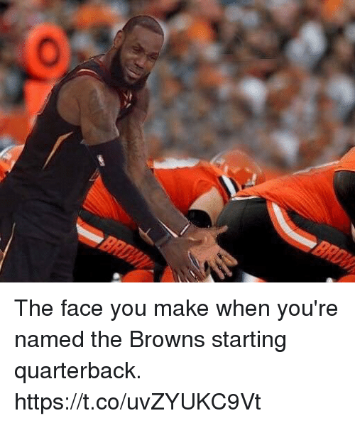 Memes, Browns, and 🤖: The face you make when you're named the Browns starting quarterback. https://t.co/uvZYUKC9Vt