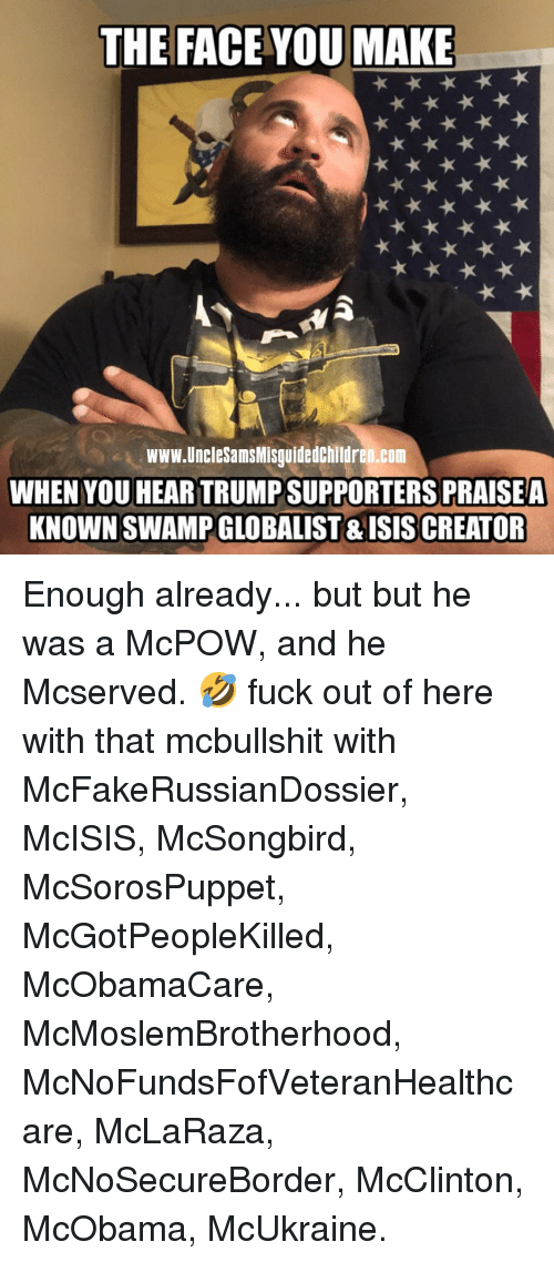 the face you make: THE FACE YOU MAKE  www.UncleSamsMisguidedchildren.com  WHEN YOU HEAR TRUMP SUPPORTERS PRAISEA  KNOWN SWAMP GLOBALIST & ISISCREATOR Enough already... but but he was a McPOW, and he Mcserved. 🤣 fuck out of here with that mcbullshit with McFakeRussianDossier, McISIS, McSongbird, McSorosPuppet, McGotPeopleKilled, McObamaCare, McMoslemBrotherhood, McNoFundsFofVeteranHealthcare, McLaRaza, McNoSecureBorder, McClinton, McObama, McUkraine.
