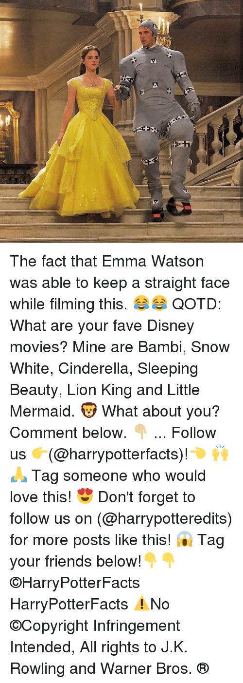 Tag Your Friends: The fact that Emma Watson was able to keep a straight face while filming this. 😂😂 QOTD: What are your fave Disney movies? Mine are Bambi, Snow White, Cinderella, Sleeping Beauty, Lion King and Little Mermaid. 🦁 What about you? Comment below. 👇🏼 ... Follow us 👉(@harrypotterfacts)!👈 🙌🙏 Tag someone who would love this! 😍 Don't forget to follow us on (@harrypotteredits) for more posts like this! 😱 Tag your friends below!👇👇 ©HarryPotterFacts HarryPotterFacts ⚠No ©Copyright Infringement Intended, All rights to J.K. Rowling and Warner Bros. ®