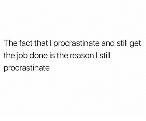 Get The Job: The fact that I procrastinate and still get  the job done is the reason I still  procrastinate