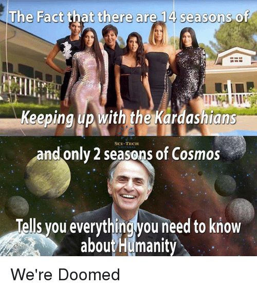 Keeping Up With: The Fact that there are 14 seasons of  Keeping up with the Kardashians  SCE-TECHH  and only 2 seasons of Cosmos  Tells you everythingyou need to know  aboutHumanity We're Doomed