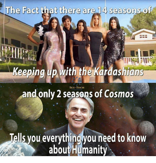 Keeping Up With: The Fact that there are 14 seasons of  Keeping up with the Kardashians  SCE-TECH  and only 2 seasons of Cosmos  Tells you everythingyou need to know  aboutHumanity