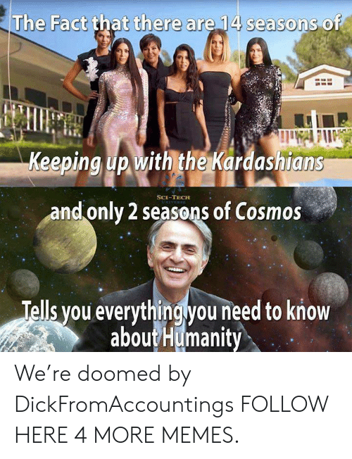 Keeping Up With: The Fact that there are 14 seasons of  Keeping up with the Kardashians  SCE-TECH  and only 2 seasons of Cosmos  Tells you everythingyou need to know  aboutHumanity We're doomed by DickFromAccountings FOLLOW HERE 4 MORE MEMES.