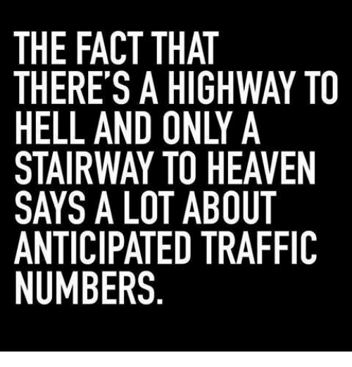 Memes, Stairway to Heaven, and Traffic: THE FACT THAT  THERE'S A HIGHWAY TO  HELL AND ONLY A  STAIRWAY TO HEAVEN  SAYS A LOT ABOUT  ANTICIPATED TRAFFIC  NUMBERS  N IC  EF  A VTF  WAA UT F  THY HE 30  TI-HBT  AT IG N O A D  TADYO TE  HHOTTE S.  CSN VA LA RS  A E' AWAPE  RLR:CB  RL S  EELAYTM  ETANU  TTISSAN
