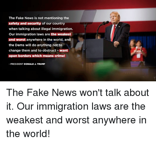 illegal immigration: The Fake News is not mentioning the  safety and security of our country  when talking about illegal immigration.  Our immigration laws are the weakest  and worst anywhere in the world, and  the Dems will do anything not to  change them and to obstruct- want  open borders which means crime!  PRESIDENT DONALD J. TRUMP The Fake News won't talk about it. Our immigration laws are the weakest and worst anywhere in the world!