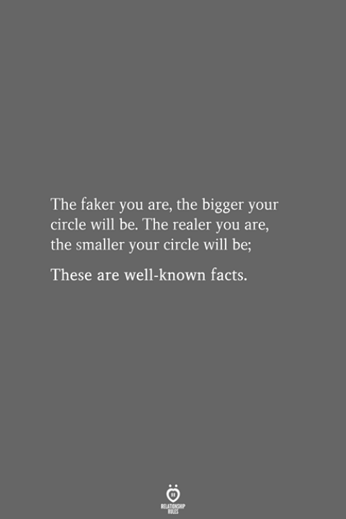 Facts, Will, and You: The faker you are, the bigger your  circle will be. The realer you are,  the smaller your circle will be;  These are well-known facts,