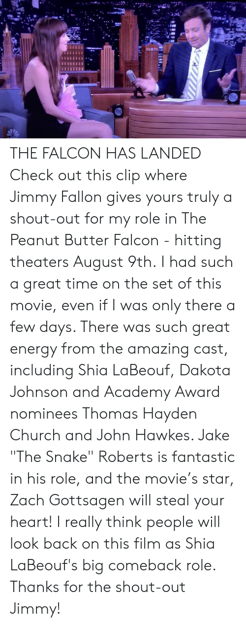 """Church, Energy, and Jimmy Fallon: THE FALCON HAS LANDED  Check out this clip where Jimmy Fallon gives yours truly a shout-out for my role in The Peanut Butter Falcon - hitting theaters August 9th.  I had such a great time on the set of this movie, even if I was only there a few days.  There was such great energy from the amazing cast, including Shia LaBeouf, Dakota Johnson and Academy Award nominees Thomas Hayden Church and John Hawkes.  Jake """"The Snake"""" Roberts is fantastic in his role, and the movie's star, Zach Gottsagen will steal your heart!  I really think people will look back on this film as Shia LaBeouf's big comeback role.  Thanks for the shout-out Jimmy!"""