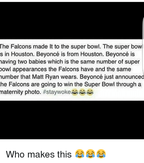 Memes, 🤖, and Matt Ryan: The Falcons made lt to the super bowl. The super bowl  s in Houston. Beyoncé is from Houston. Beyoncé is  having two babies which is the same number of super  bowl appearances the Falcons have and the same  number that Matt Ryan wears. Beyoncé just announced  he Falcons are going to win the Super Bowl through a  maternity photo  Who makes this 😂😂😂