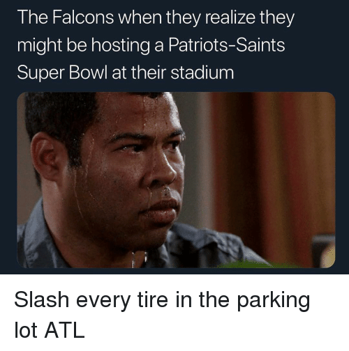 Patriotic, New Orleans Saints, and Sports: The Falcons when they realize they  might be hosting a Patriots-Saints  Super Bowl at their stadium Slash every tire in the parking lot ATL