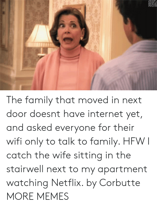 to family: The family that moved in next door doesnt have internet yet, and asked everyone for their wifi only to talk to family. HFW I catch the wife sitting in the stairwell next to my apartment watching Netflix. by Corbutte MORE MEMES