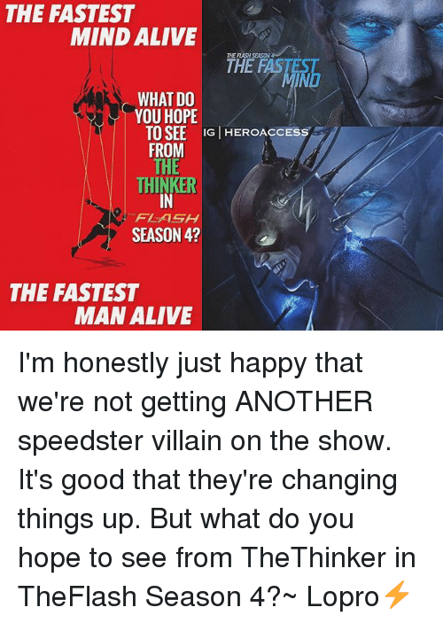 villainizing: THE FASTEST  MIND ALIVE  THE FLASH SEASON  THE FASTEST  NO  WHAT DO  YOU HOPE  TO SEE IG HEROACCESS  FROM  THINKER  IN  FLASH  SEASON 4?  THE FASTEST  MAN ALIVE I'm honestly just happy that we're not getting ANOTHER speedster villain on the show. It's good that they're changing things up. But what do you hope to see from TheThinker in TheFlash Season 4?~ Lopro⚡️