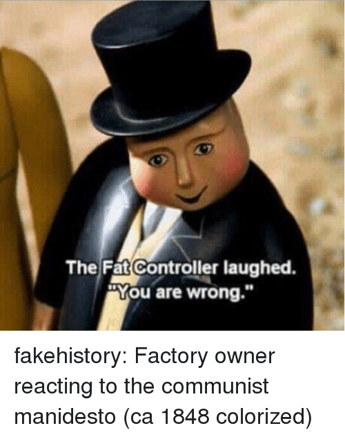 """You Are Wrong: The Fat Controller laughed.  """"You are wrong."""" fakehistory:  Factory owner reacting to the communist manidesto (ca 1848 colorized)"""