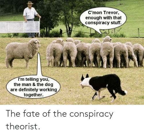 Fate: The fate of the conspiracy theorist.