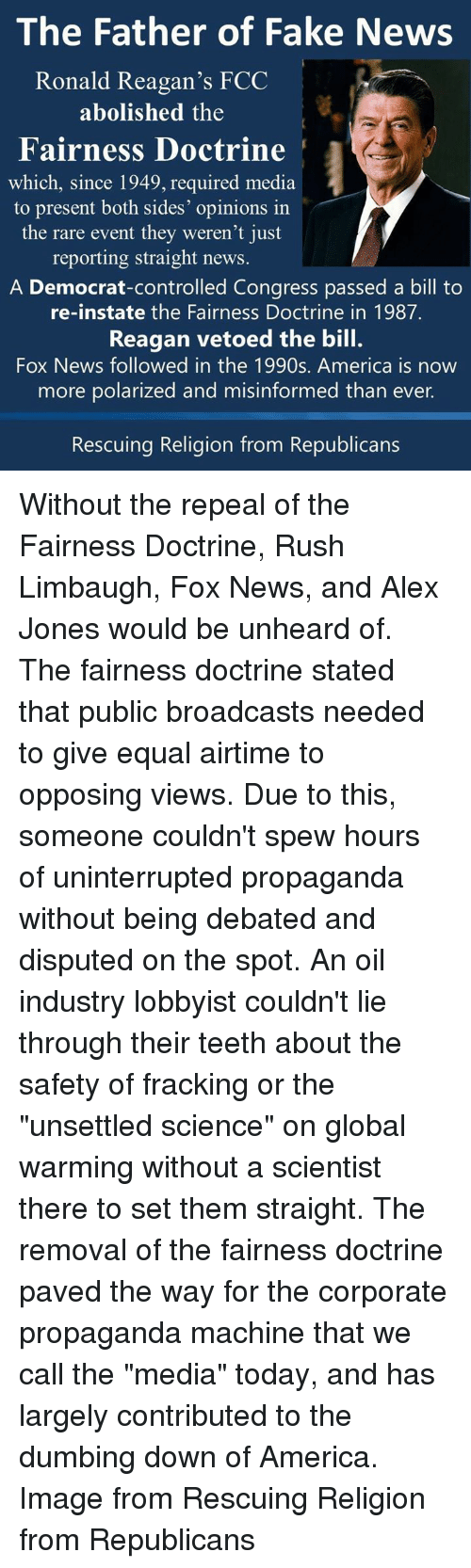 "Rush Limbaugh: The Father of Fake News  Ronald Reagan's FCC  abolished the  Fairness Doctrine  which, since 1949, required media  to present both sides' opinions in  the rare event they weren't just  reporting straight news  A Democrat-controlled Congress passed a bill to  re-instate the Fairness Doctrine in 1987.  Reagan vetoed the bill.  Fox News followed in the 1990s. America is now  more polarized and misinformed than ever.  Rescuing Religion from Republicans Without the repeal of the Fairness Doctrine, Rush Limbaugh, Fox News, and Alex Jones would be unheard of.  The fairness doctrine stated that public broadcasts needed to give equal airtime to opposing views.  Due to this, someone couldn't spew hours of uninterrupted propaganda without being debated and disputed on the spot.   An oil industry lobbyist couldn't lie through their teeth about the safety of fracking or the ""unsettled science"" on global warming without a scientist there to set them straight.  The removal of the fairness doctrine paved the way for the corporate propaganda machine that we call the ""media"" today, and has largely contributed to the dumbing down of America.   Image from Rescuing Religion from Republicans"
