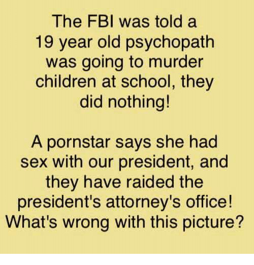 attorneys: The FBI was told a  19 year old psychopath  was going to murder  children at school, they  did nothing!  A pornstar says she had  sex with our president, and  they have raided the  president's attorney's office!  What's wrong with this picture?