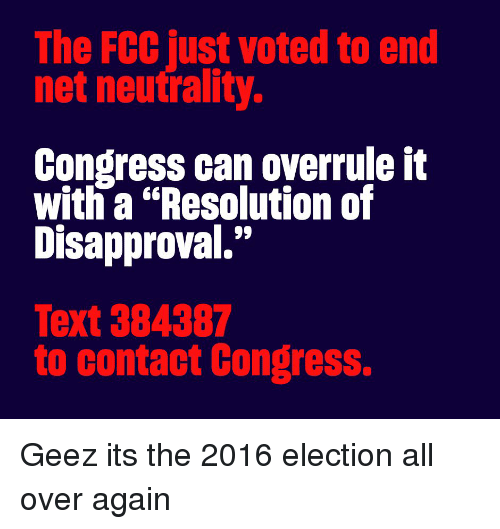 "Disapproval: The FCC just voted to end  net neutrality.  Congress can overrule it  with a ""Resolution of  Disapproval.""  Text 384387  to contact Congress. Geez its the 2016 election all over again"
