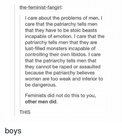 Lustly: the-feminist-fangirl:  I care about the problems of men. I  care that the patriarchy tells men  that they have to be stoic beasts  incapable of emotion. I care that the  patriarchy tells men that they are  lust-filled monsters incapable of  controlling their own libidos. I care  that the patriarchy tells men that  they cannot be raped or assaulted  because the patriarchy believes  women are too weak and inferior to  be dangerous.  Feminists did not do this to you,  other men did  THIS boys