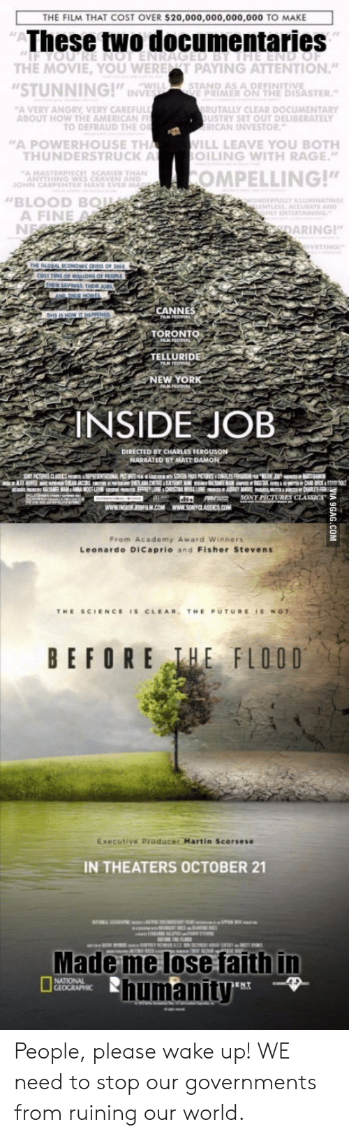 "telluride: THE FILM THAT COST OVER $20,000,000,000,000 TO MAKE  These two documentaries  THE MOVIE, YOU WERET PAYING ATTENTION""  STUNNING!"" INP  A VERY ANGRY VERY CAREFU  WIL  STAND AS A DEFINITIVE  E PRIMER ON THE DISASTER  UTALLY CLEAR DOCUMENTARY  USTRY SET OUT DELIBERATELY  ABOUT HOW THE AMERICAN  TO DEFRAUD THE O  ICAN INVESTOR  A POWERHOUSE TH  ILL LEAVE YOU BOTH  LING WITH RAGE""  HUNDERSTRUCK A  O  COMPELLING!""  BLOOD BQ  A FINE  İNTERTAINING,  ARING!  CANNES  TORONTO  TELLURIDE  NEW YORK  INSIDE JOB  DIRECTED BY CHARLES FERGUSON  8SONY PICTURES  From Academy Award Winners  Leonardo DiCaprio and Fisher Stevens  BEFORE EFLOOD  Executive Producer Martin Scorsese  IN THEATERS OCTOBER 21  Made me lose faith in  humanity People, please wake up! WE need to stop our governments from ruining our world."
