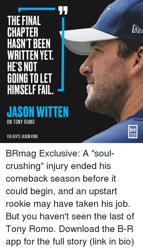 """jason witten: THE FINAL  CHAPTER  HASN'T BEEN  WRITTEN YET  HE'S NOT  GOING TOLET  HIMSELF FAIL  JASON WITTEN  ON TONY ROMO  VIA BIR'S JASON KING  b/r  MAG BRmag Exclusive: A """"soul-crushing"""" injury ended his comeback season before it could begin, and an upstart rookie may have taken his job. But you haven't seen the last of Tony Romo. Download the B-R app for the full story (link in bio)"""