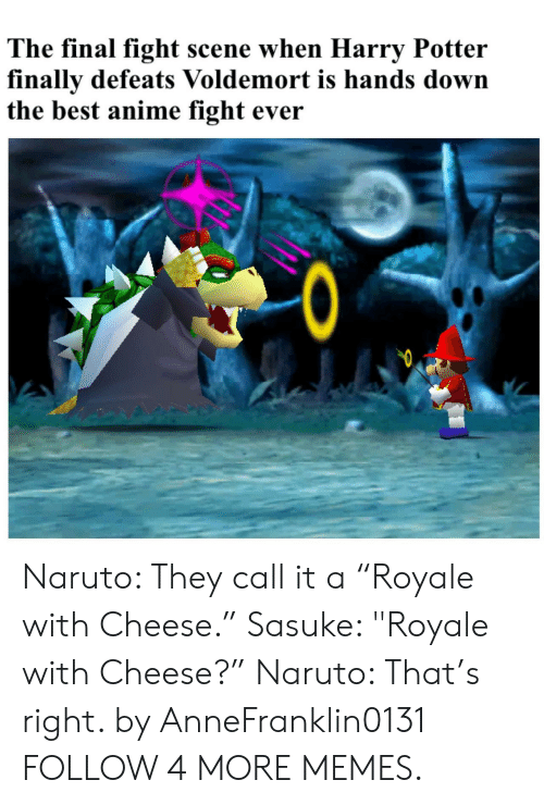 """final fight: The final fight scene when Harry Potter  finally defeats Voldemort is hands down  the best anime fight ever  0  Q Naruto: They call it a """"Royale with Cheese."""" Sasuke: """"Royale with Cheese?"""" Naruto: That's right. by AnneFranklin0131 FOLLOW 4 MORE MEMES."""