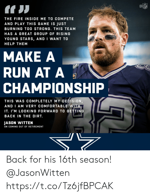 jason witten: THE FIRE INSIDE ME TO COMPETE  AND PLAY THIS GAME IS JUST  BURNING TOO STRONG. THIS TEAM  HAS A GREAT GROUP OF RISING  YOUNG STARS, AND I WANT TO  HELP THEM  MAKE A  RUN AT A  CHAMPIONSHIP  THIS WAS COMPLETELY MY DECISION  AND I AM VERY COMFORTABLE WITH  IT. I'M LOOKING FORWARD TO GETTING  BACK IN THE DIRT.  JASON WITTEN  ON COMING OUT OF RETIREMENT Back for his 16th season! @JasonWitten https://t.co/Tz6jfBPCAK