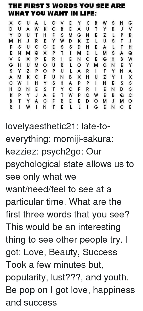 Life, Love, and Pop: THE FIRST 3 WORDS YOU SEE ARE  WHAT YOU WANT IN LIFE:  F S U C C E S S D H E A L T H  V E X P ER I E N C E G H B W  G H U M O U R L O Y M O N E Y  S Y Z P O P U L A R T Y N A  C W I H Y S H A P P N E S S  H O N E S T Y C FR E N D S  B T Y A C F R E E D O M J M O  R W N T E L L G E N CE lovelyaesthetic21:  late-to-everything:  momiji-sakura: kezziez:  psych2go:  Our psychological state allows us to see only what we want/need/feel to see at a particular time. What are the first three words that you see?  This would be an interesting thing to see other people try. I got: Love, Beauty, Success  Took a few minutes but, popularity, lust???, and youth.  Be pop on  I got love, happiness and success