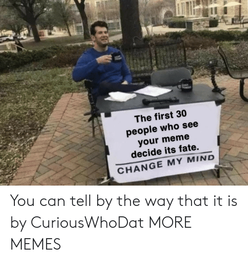 Your Meme: The first 30  people who see  your meme  decide its fate.  CHANGE MY MIND You can tell by the way that it is by CuriousWhoDat MORE MEMES