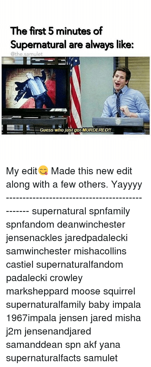 new edition: The first 5 minutes of  Supernatural are always like:  @the sam ulet  Guess who just got MURDERED!! My edit😋 Made this new edit along with a few others. Yayyyy ------------------------------------------------ supernatural spnfamily spnfandom deanwinchester jensenackles jaredpadalecki samwinchester mishacollins castiel supernaturalfandom padalecki crowley marksheppard moose squirrel supernaturalfamily baby impala 1967impala jensen jared misha j2m jensenandjared samanddean spn akf yana supernaturalfacts samulet