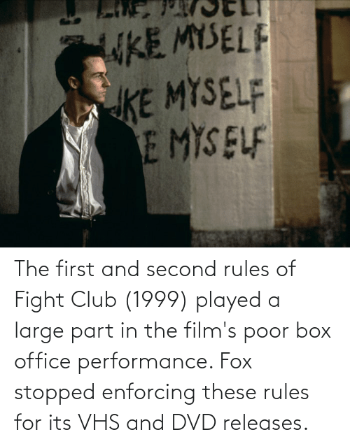 vhs: The first and second rules of Fight Club (1999) played a large part in the film's poor box office performance. Fox stopped enforcing these rules for its VHS and DVD releases.