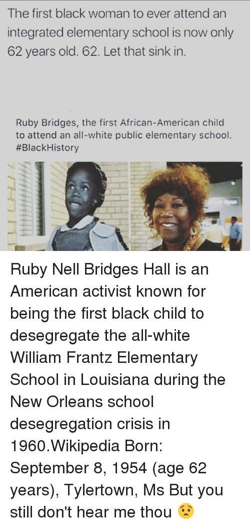 Memes, School, and Wikipedia: The first black woman to ever attend an  integrated elementary school is now only  62 years old. 62. Let that sink in  Ruby Bridges, the first African-American child  to attend an all-white public elementary school.  #Black History Ruby Nell Bridges Hall is an American activist known for being the first black child to desegregate the all-white William Frantz Elementary School in Louisiana during the New Orleans school desegregation crisis in 1960.Wikipedia Born: September 8, 1954 (age 62 years), Tylertown, Ms But you still don't hear me thou 😧