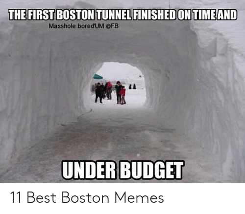 Memes, Best, and Boston: THE FIRST BOSTON TUNNEL FINISHED ON TIMEAND  Masshole bored'UM @FB  UNDERBUDGET 11 Best Boston Memes