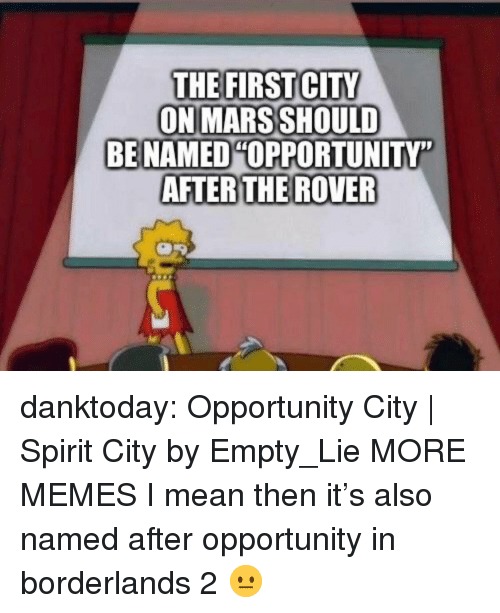 """borderlands: THE FIRST CITY  ON MARS SHOULD  BE NAMED OPPORTUNITY""""  AFTERTHE ROVER danktoday:  Opportunity City 