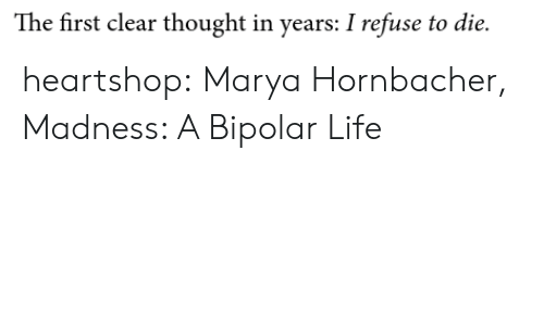 madness: The first clear thought in years: I refuse to die. heartshop: Marya Hornbacher, Madness: A Bipolar Life