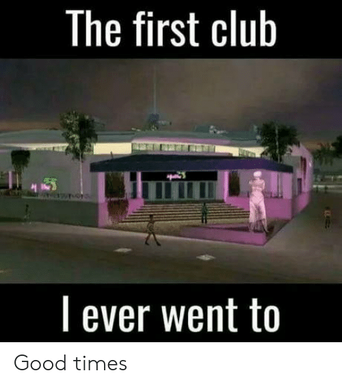 First Club: The first club  l ever went to Good times