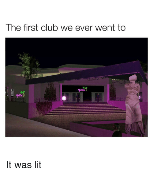 First Club: The first club we ever went to It was lit