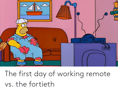 working: The first day of working remote vs. the fortieth