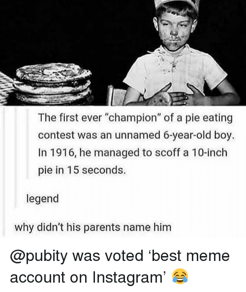 "Instagram, Meme, and Memes: The first ever ""champion"" of a pie eating  contest was an unnamed 6-year-old boy.  In 1916, he managed to scoff a 10-inch  pie in 15 seconds.  legend  why didn't his parents name him @pubity was voted 'best meme account on Instagram' 😂"
