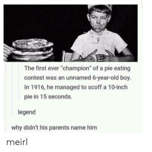 "Parents, Old, and MeIRL: The first ever ""champion"" of a pie eating  contest was an unnamed 6-year-old boy.  In 1916, he managed to scoff a 10-inch  pie in 15 seconds.  legend  why didn't his parents name him meirl"